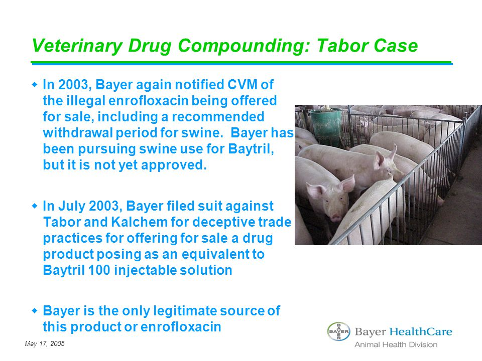 May 17, 2005 Veterinary Drug Compounding: Tabor Case  In 2003, Bayer again notified CVM of the illegal enrofloxacin being offered for sale, including