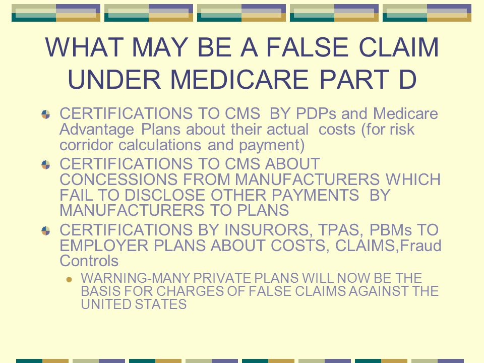 WHAT MAY BE A FALSE CLAIM UNDER MEDICARE PART D CERTIFICATIONS TO CMS BY PDPs and Medicare Advantage Plans about their actual costs (for risk corridor calculations and payment) CERTIFICATIONS TO CMS ABOUT CONCESSIONS FROM MANUFACTURERS WHICH FAIL TO DISCLOSE OTHER PAYMENTS BY MANUFACTURERS TO PLANS CERTIFICATIONS BY INSURORS, TPAS, PBMs TO EMPLOYER PLANS ABOUT COSTS, CLAIMS,Fraud Controls WARNING-MANY PRIVATE PLANS WILL NOW BE THE BASIS FOR CHARGES OF FALSE CLAIMS AGAINST THE UNITED STATES