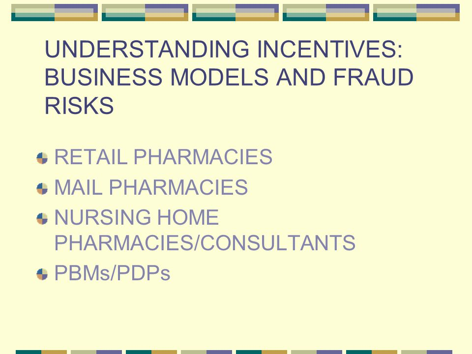 UNDERSTANDING INCENTIVES: BUSINESS MODELS AND FRAUD RISKS RETAIL PHARMACIES MAIL PHARMACIES NURSING HOME PHARMACIES/CONSULTANTS PBMs/PDPs