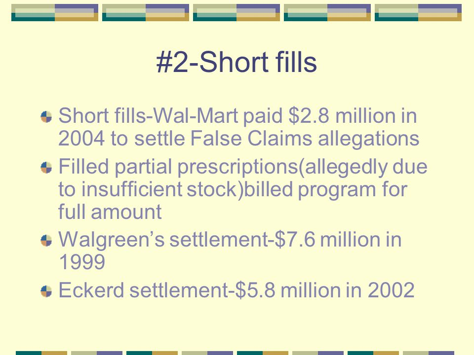 #2-Short fills Short fills-Wal-Mart paid $2.8 million in 2004 to settle False Claims allegations Filled partial prescriptions(allegedly due to insufficient stock)billed program for full amount Walgreen's settlement-$7.6 million in 1999 Eckerd settlement-$5.8 million in 2002