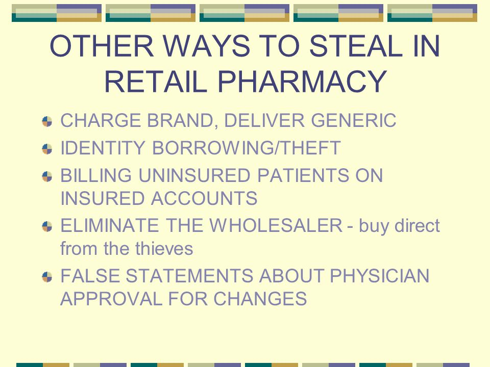 OTHER WAYS TO STEAL IN RETAIL PHARMACY CHARGE BRAND, DELIVER GENERIC IDENTITY BORROWING/THEFT BILLING UNINSURED PATIENTS ON INSURED ACCOUNTS ELIMINATE THE WHOLESALER - buy direct from the thieves FALSE STATEMENTS ABOUT PHYSICIAN APPROVAL FOR CHANGES