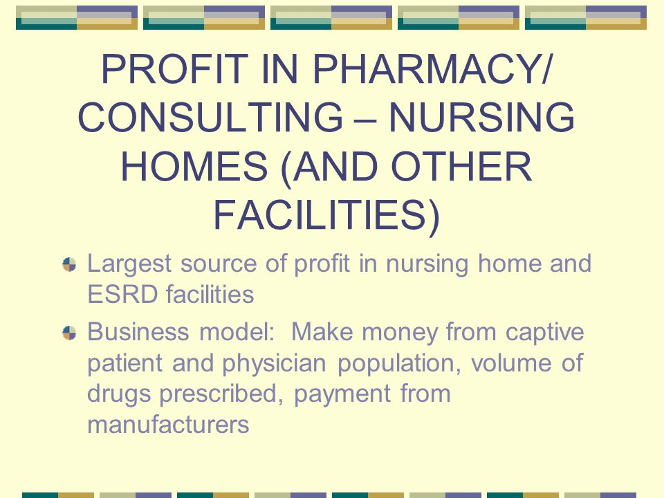 PROFIT IN PHARMACY/ CONSULTING – NURSING HOMES (AND OTHER FACILITIES) Largest source of profit in nursing home and ESRD facilities Business model: Make money from captive patient and physician population, volume of drugs prescribed, payment from manufacturers