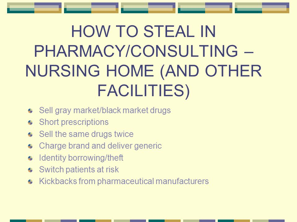 HOW TO STEAL IN PHARMACY/CONSULTING – NURSING HOME (AND OTHER FACILITIES) Sell gray market/black market drugs Short prescriptions Sell the same drugs twice Charge brand and deliver generic Identity borrowing/theft Switch patients at risk Kickbacks from pharmaceutical manufacturers