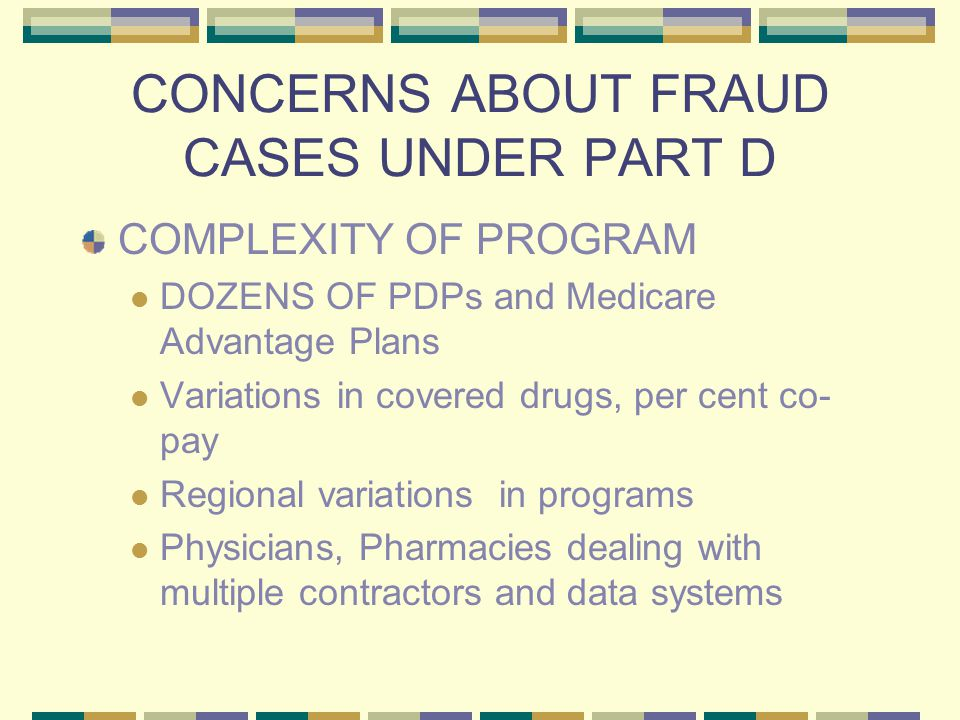 CONCERNS ABOUT FRAUD CASES UNDER PART D COMPLEXITY OF PROGRAM DOZENS OF PDPs and Medicare Advantage Plans Variations in covered drugs, per cent co- pay Regional variations in programs Physicians, Pharmacies dealing with multiple contractors and data systems