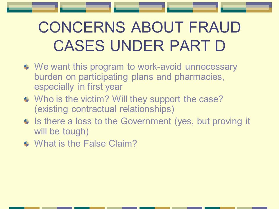 CONCERNS ABOUT FRAUD CASES UNDER PART D We want this program to work-avoid unnecessary burden on participating plans and pharmacies, especially in first year Who is the victim.