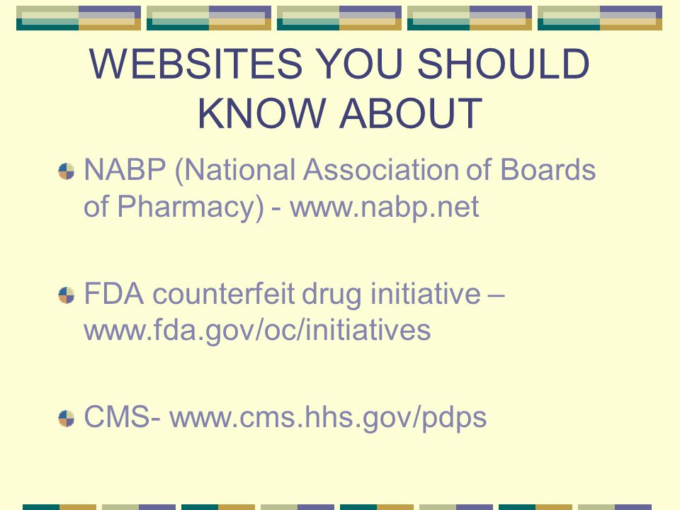WEBSITES YOU SHOULD KNOW ABOUT NABP (National Association of Boards of Pharmacy) - www.nabp.net FDA counterfeit drug initiative – www.fda.gov/oc/initiatives CMS- www.cms.hhs.gov/pdps