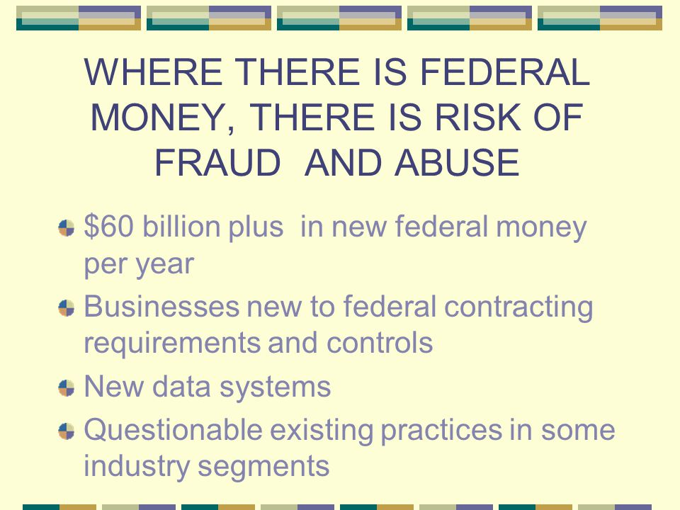 WHERE THERE IS FEDERAL MONEY, THERE IS RISK OF FRAUD AND ABUSE $60 billion plus in new federal money per year Businesses new to federal contracting requirements and controls New data systems Questionable existing practices in some industry segments