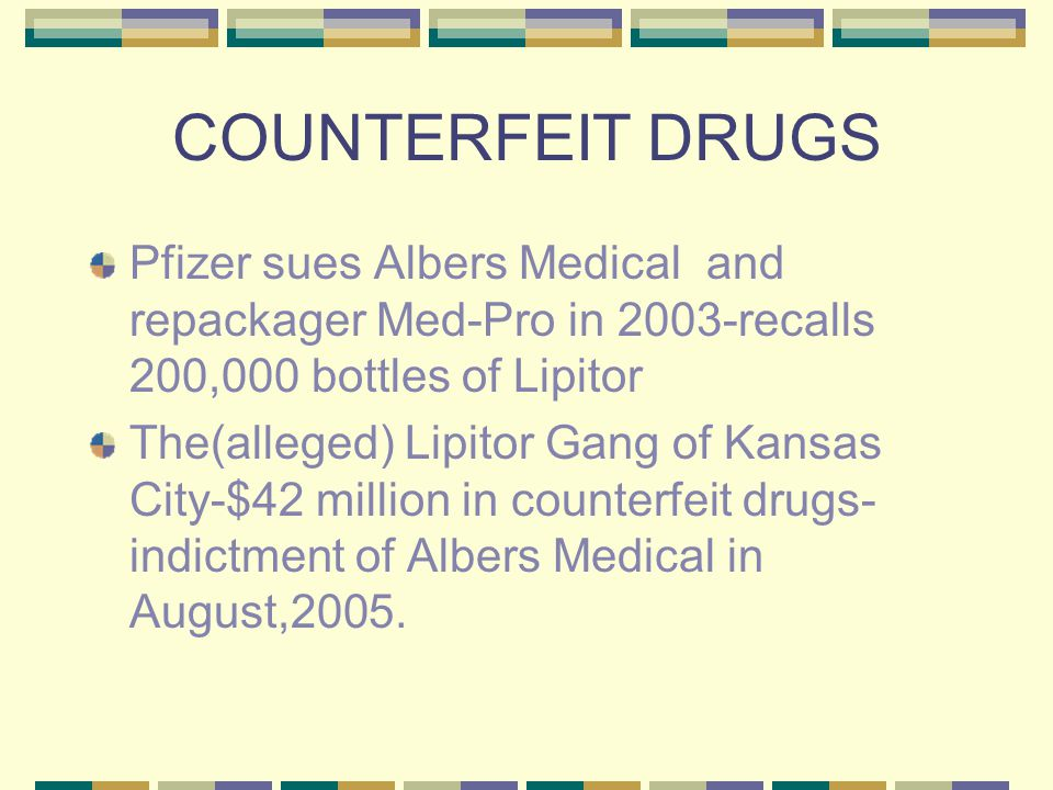 COUNTERFEIT DRUGS Pfizer sues Albers Medical and repackager Med-Pro in 2003-recalls 200,000 bottles of Lipitor The(alleged) Lipitor Gang of Kansas City-$42 million in counterfeit drugs- indictment of Albers Medical in August,2005.