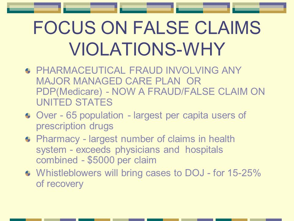 FOCUS ON FALSE CLAIMS VIOLATIONS-WHY PHARMACEUTICAL FRAUD INVOLVING ANY MAJOR MANAGED CARE PLAN OR PDP(Medicare) - NOW A FRAUD/FALSE CLAIM ON UNITED STATES Over - 65 population - largest per capita users of prescription drugs Pharmacy - largest number of claims in health system - exceeds physicians and hospitals combined - $5000 per claim Whistleblowers will bring cases to DOJ - for 15-25% of recovery