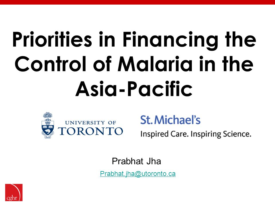 Priorities in Financing the Control of Malaria in the Asia-Pacific Prabhat Jha Prabhat.jha@utoronto.ca