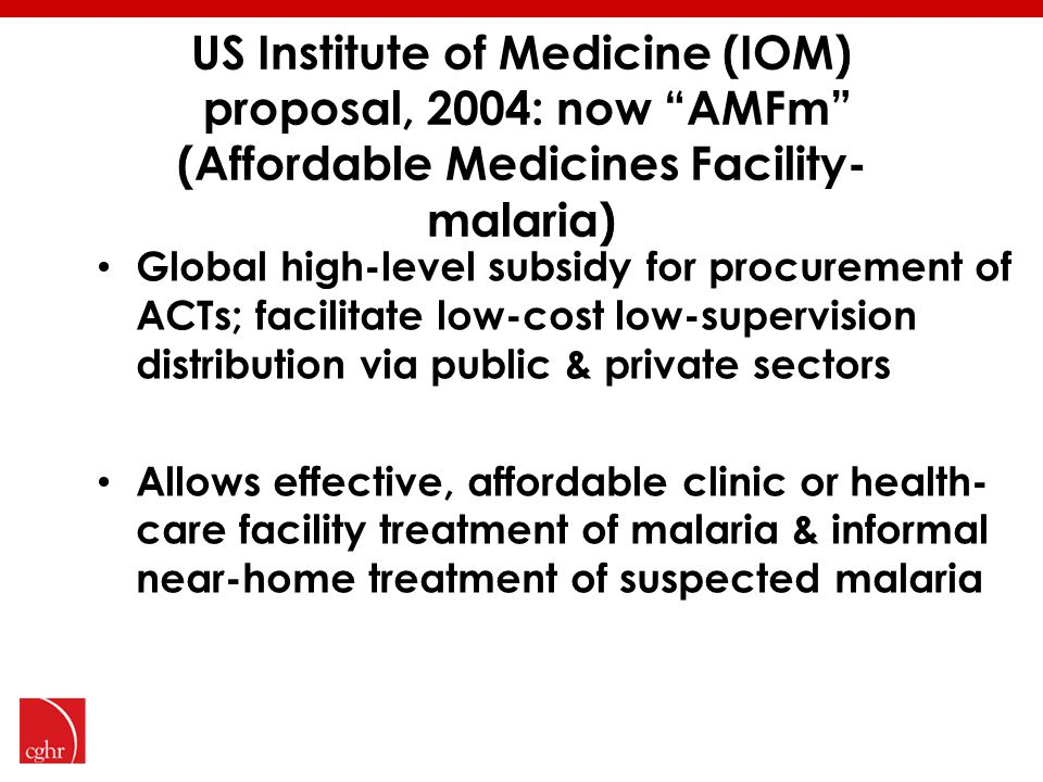 US Institute of Medicine (IOM) proposal, 2004: now AMFm (Affordable Medicines Facility- malaria) Global high-level subsidy for procurement of ACTs; facilitate low-cost low-supervision distribution via public & private sectors Allows effective, affordable clinic or health- care facility treatment of malaria & informal near-home treatment of suspected malaria