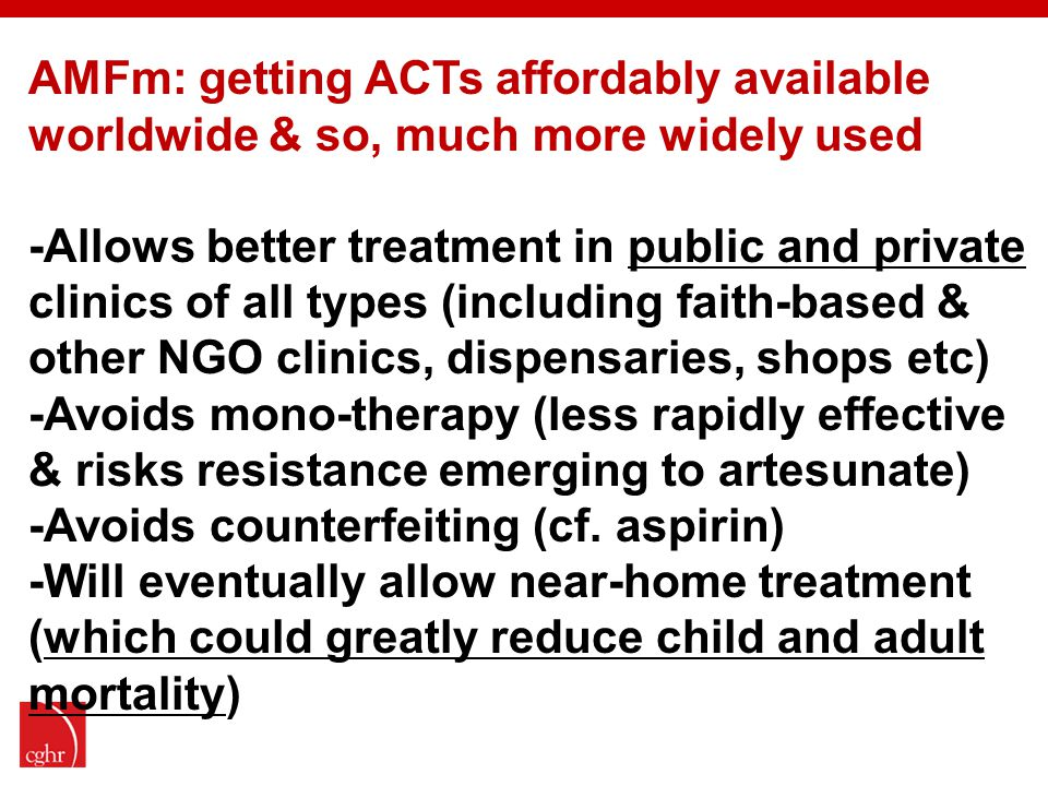 AMFm: getting ACTs affordably available worldwide & so, much more widely used -Allows better treatment in public and private clinics of all types (including faith-based & other NGO clinics, dispensaries, shops etc) -Avoids mono-therapy (less rapidly effective & risks resistance emerging to artesunate) -Avoids counterfeiting (cf.