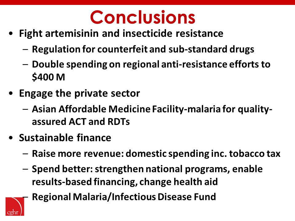 Conclusions Fight artemisinin and insecticide resistance –Regulation for counterfeit and sub-standard drugs –Double spending on regional anti-resistance efforts to $400 M Engage the private sector –Asian Affordable Medicine Facility-malaria for quality- assured ACT and RDTs Sustainable finance –Raise more revenue: domestic spending inc.