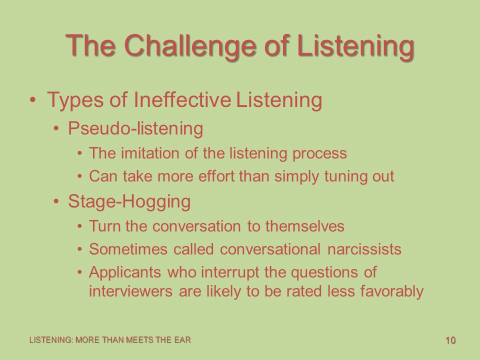 10 LISTENING: MORE THAN MEETS THE EAR The Challenge of Listening Types of Ineffective Listening Pseudo-listening The imitation of the listening process Can take more effort than simply tuning out Stage-Hogging Turn the conversation to themselves Sometimes called conversational narcissists Applicants who interrupt the questions of interviewers are likely to be rated less favorably