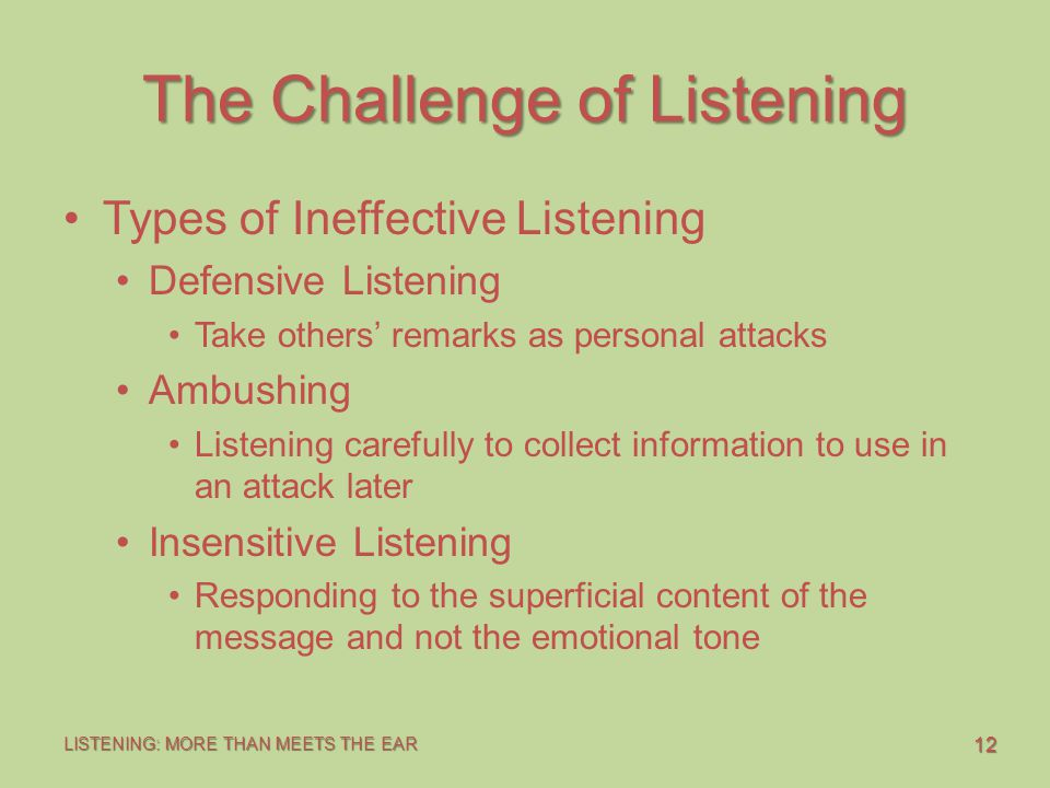 12 LISTENING: MORE THAN MEETS THE EAR The Challenge of Listening Types of Ineffective Listening Defensive Listening Take others' remarks as personal attacks Ambushing Listening carefully to collect information to use in an attack later Insensitive Listening Responding to the superficial content of the message and not the emotional tone