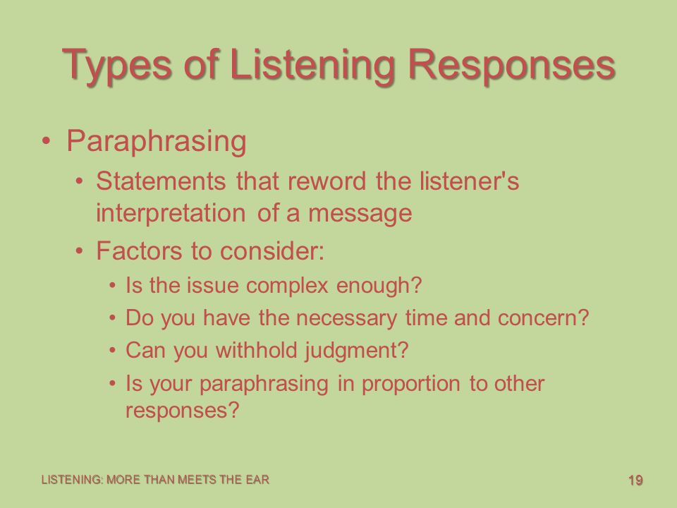 19 LISTENING: MORE THAN MEETS THE EAR Types of Listening Responses Paraphrasing Statements that reword the listener s interpretation of a message Factors to consider: Is the issue complex enough.