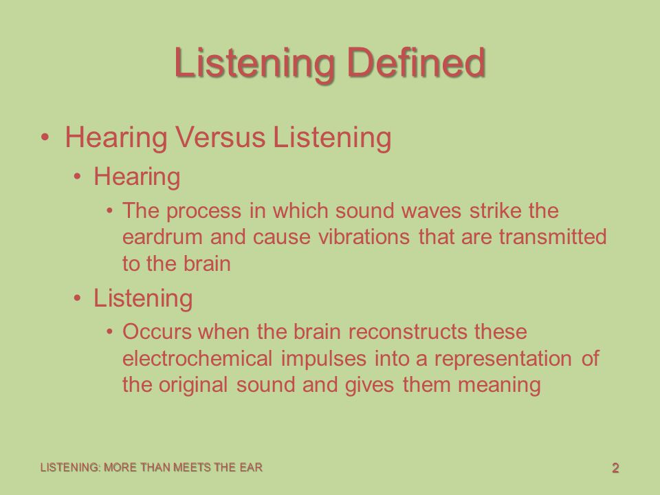2 LISTENING: MORE THAN MEETS THE EAR Listening Defined Hearing Versus Listening Hearing The process in which sound waves strike the eardrum and cause vibrations that are transmitted to the brain Listening Occurs when the brain reconstructs these electrochemical impulses into a representation of the original sound and gives them meaning