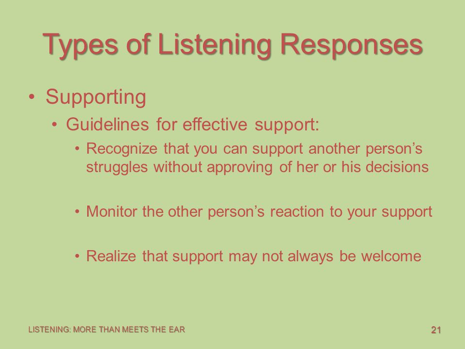 21 LISTENING: MORE THAN MEETS THE EAR Types of Listening Responses Supporting Guidelines for effective support: Recognize that you can support another person's struggles without approving of her or his decisions Monitor the other person's reaction to your support Realize that support may not always be welcome