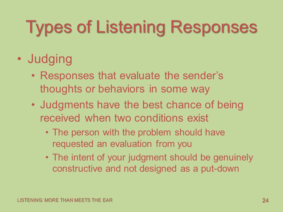24 LISTENING: MORE THAN MEETS THE EAR Types of Listening Responses Judging Responses that evaluate the sender's thoughts or behaviors in some way Judgments have the best chance of being received when two conditions exist The person with the problem should have requested an evaluation from you The intent of your judgment should be genuinely constructive and not designed as a put-down