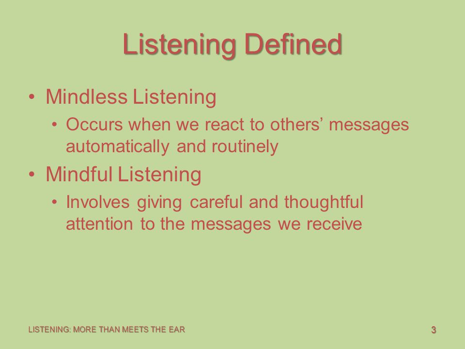 3 LISTENING: MORE THAN MEETS THE EAR Listening Defined Mindless Listening Occurs when we react to others' messages automatically and routinely Mindful Listening Involves giving careful and thoughtful attention to the messages we receive