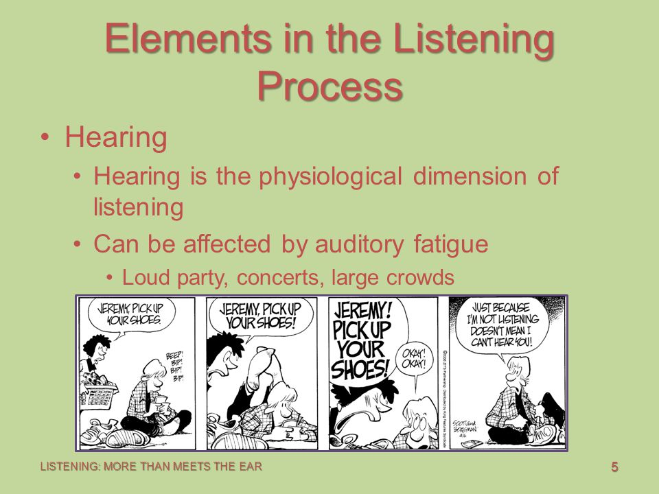 5 LISTENING: MORE THAN MEETS THE EAR Elements in the Listening Process Hearing Hearing is the physiological dimension of listening Can be affected by auditory fatigue Loud party, concerts, large crowds