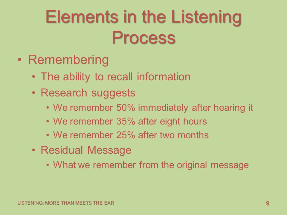 9 LISTENING: MORE THAN MEETS THE EAR Elements in the Listening Process Remembering The ability to recall information Research suggests We remember 50% immediately after hearing it We remember 35% after eight hours We remember 25% after two months Residual Message What we remember from the original message