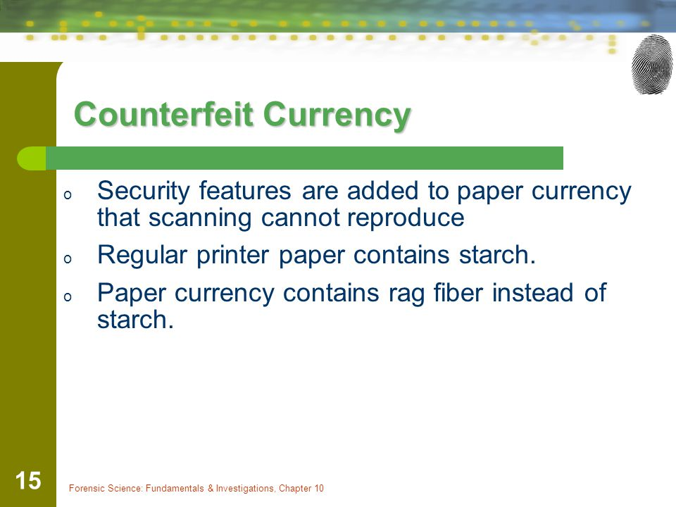 Forensic Science: Fundamentals & Investigations, Chapter 10 15 Counterfeit Currency o Security features are added to paper currency that scanning cann