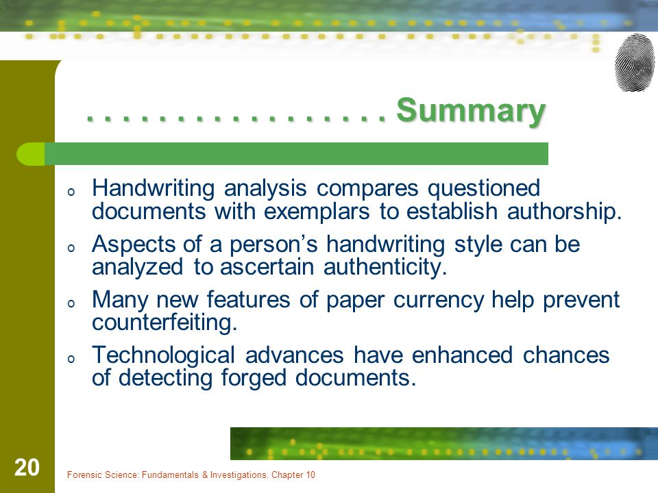 Forensic Science: Fundamentals & Investigations, Chapter 10 20................. Summary................. Summary o Handwriting analysis compares quest