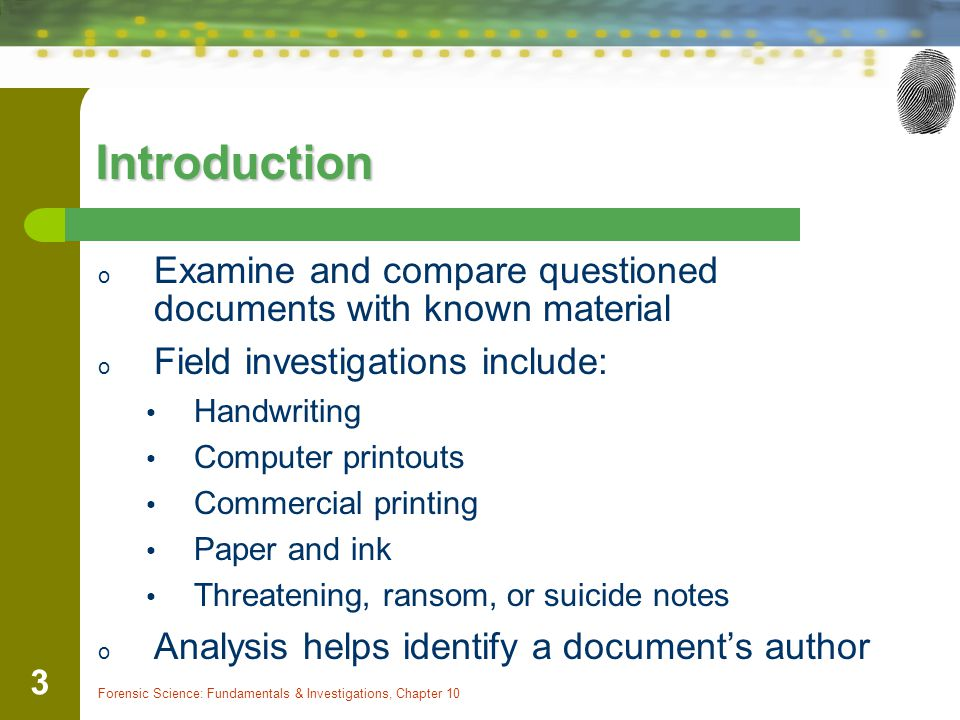 Forensic Science: Fundamentals & Investigations, Chapter 10 3 Introduction o Examine and compare questioned documents with known material o Field inve