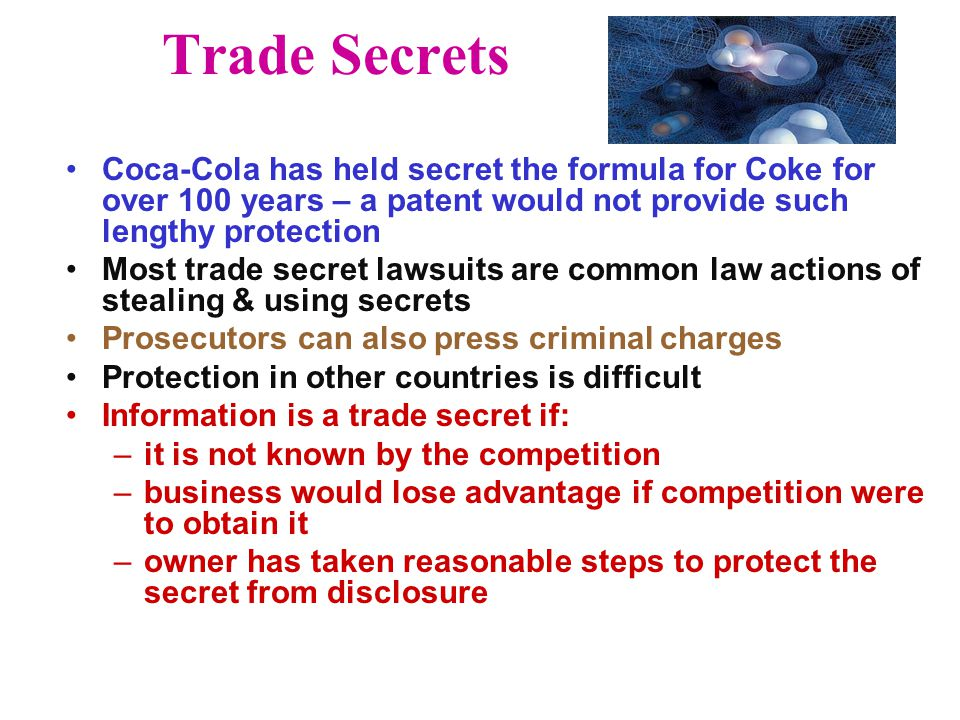 Trade Secrets Coca-Cola has held secret the formula for Coke for over 100 years – a patent would not provide such lengthy protection Most trade secret lawsuits are common law actions of stealing & using secrets Prosecutors can also press criminal charges Protection in other countries is difficult Information is a trade secret if: –it is not known by the competition –business would lose advantage if competition were to obtain it –owner has taken reasonable steps to protect the secret from disclosure