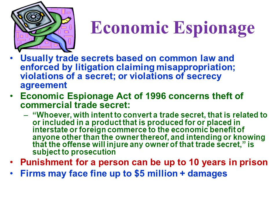 Economic Espionage Usually trade secrets based on common law and enforced by litigation claiming misappropriation; violations of a secret; or violations of secrecy agreement Economic Espionage Act of 1996 concerns theft of commercial trade secret: – Whoever, with intent to convert a trade secret, that is related to or included in a product that is produced for or placed in interstate or foreign commerce to the economic benefit of anyone other than the owner thereof, and intending or knowing that the offense will injure any owner of that trade secret, is subject to prosecution Punishment for a person can be up to 10 years in prison Firms may face fine up to $5 million + damages