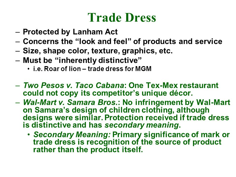 Trade Dress –Protected by Lanham Act –Concerns the look and feel of products and service –Size, shape color, texture, graphics, etc.