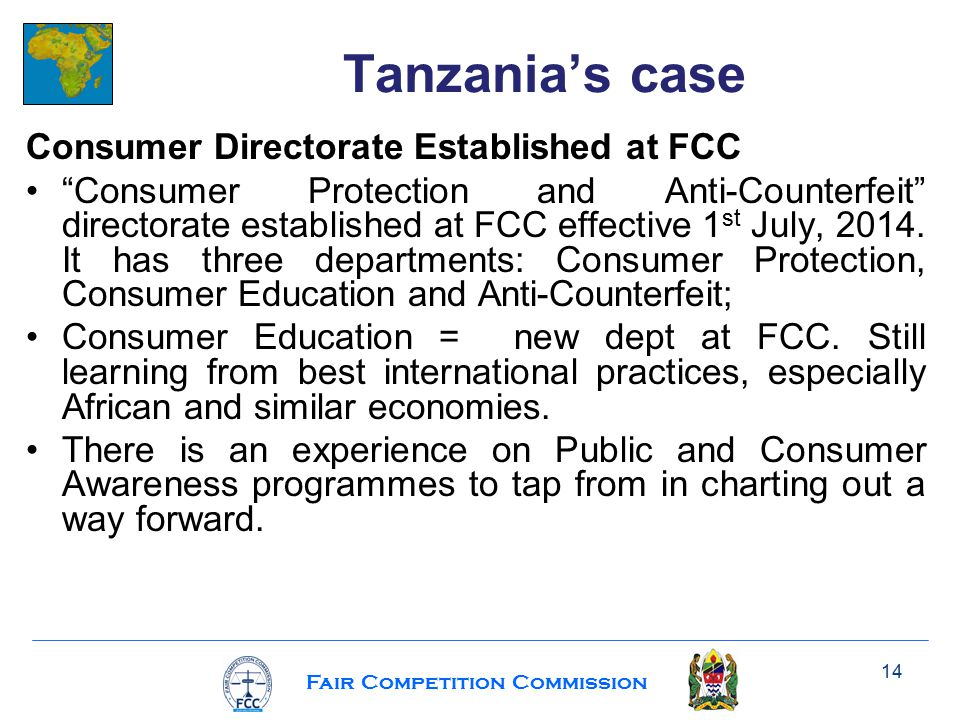 Fair Competition Commission Consumer Directorate Established at FCC Consumer Protection and Anti-Counterfeit directorate established at FCC effective 1 st July, 2014.