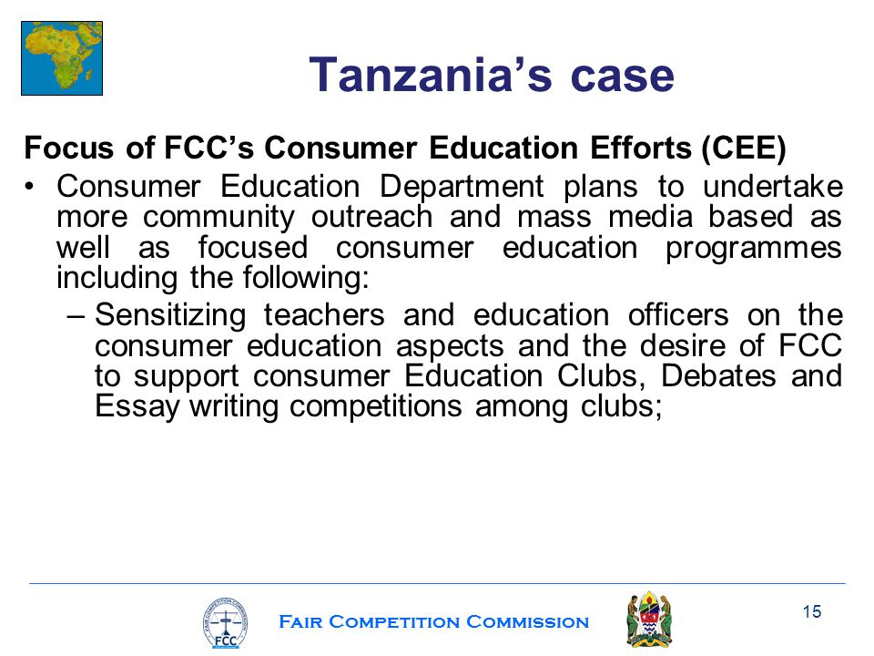 Fair Competition Commission Focus of FCC's Consumer Education Efforts (CEE) Consumer Education Department plans to undertake more community outreach and mass media based as well as focused consumer education programmes including the following: –Sensitizing teachers and education officers on the consumer education aspects and the desire of FCC to support consumer Education Clubs, Debates and Essay writing competitions among clubs; 15 Tanzania's case