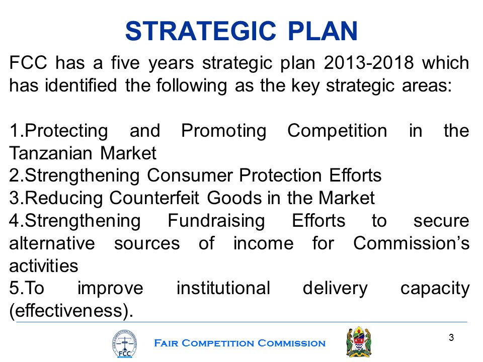 Fair Competition Commission 3 STRATEGIC PLAN FCC has a five years strategic plan 2013-2018 which has identified the following as the key strategic areas: 1.Protecting and Promoting Competition in the Tanzanian Market 2.Strengthening Consumer Protection Efforts 3.Reducing Counterfeit Goods in the Market 4.Strengthening Fundraising Efforts to secure alternative sources of income for Commission's activities 5.To improve institutional delivery capacity (effectiveness).