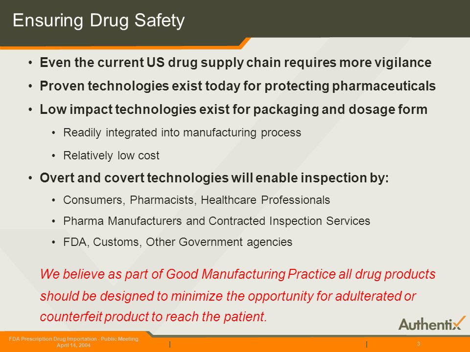 FDA Prescription Drug Importation - Public Meeting April 14, 2004 3 Ensuring Drug Safety Even the current US drug supply chain requires more vigilance Proven technologies exist today for protecting pharmaceuticals Low impact technologies exist for packaging and dosage form Readily integrated into manufacturing process Relatively low cost Overt and covert technologies will enable inspection by: Consumers, Pharmacists, Healthcare Professionals Pharma Manufacturers and Contracted Inspection Services FDA, Customs, Other Government agencies We believe as part of Good Manufacturing Practice all drug products should be designed to minimize the opportunity for adulterated or counterfeit product to reach the patient.