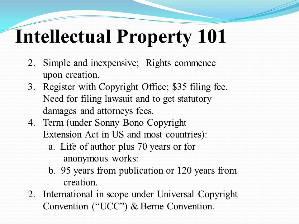 Intellectual Property 101 2.Simple and inexpensive; Rights commence upon creation.