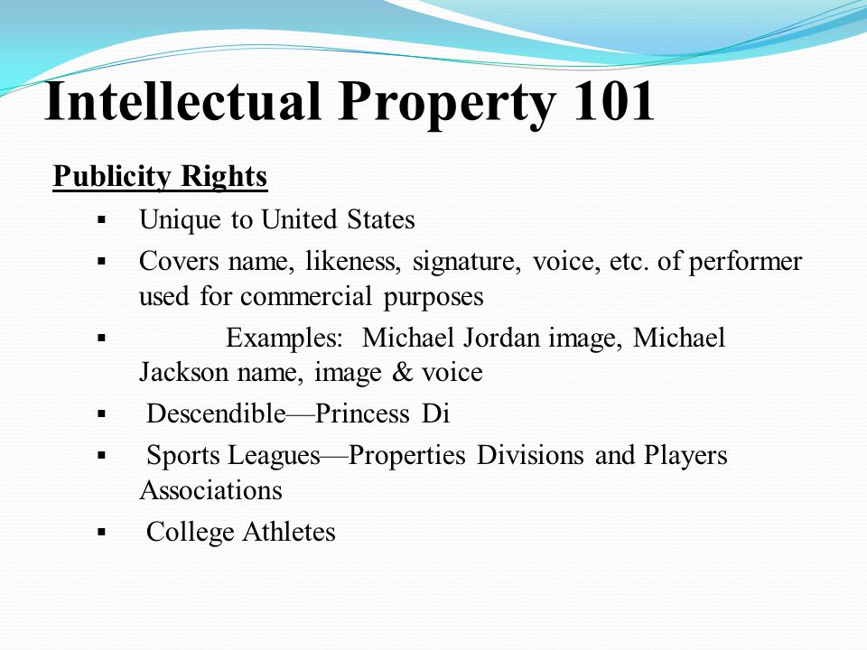 Intellectual Property 101 Publicity Rights  Unique to United States  Covers name, likeness, signature, voice, etc.