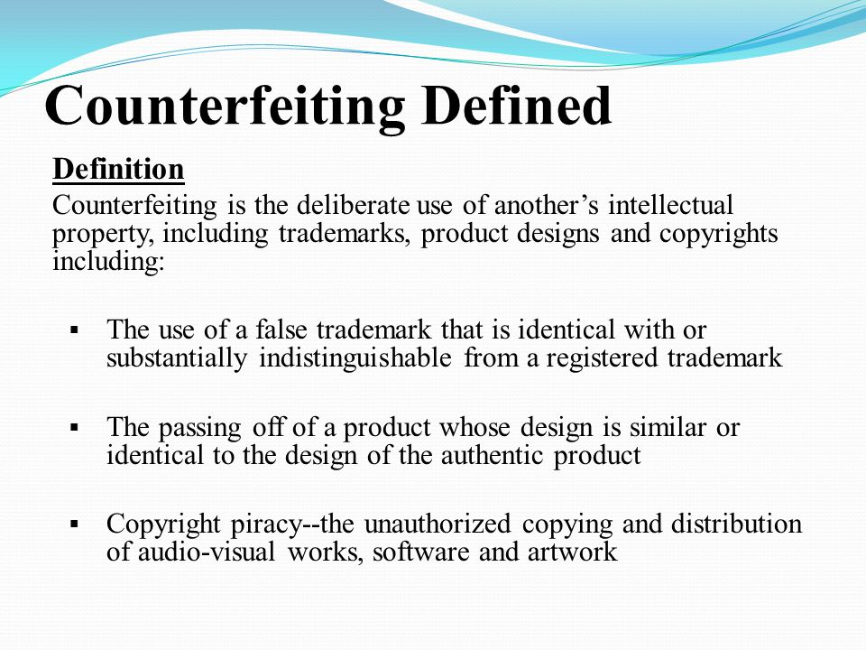 Counterfeiting Defined Definition Counterfeiting is the deliberate use of another's intellectual property, including trademarks, product designs and copyrights including:  The use of a false trademark that is identical with or substantially indistinguishable from a registered trademark  The passing off of a product whose design is similar or identical to the design of the authentic product  Copyright piracy--the unauthorized copying and distribution of audio-visual works, software and artwork