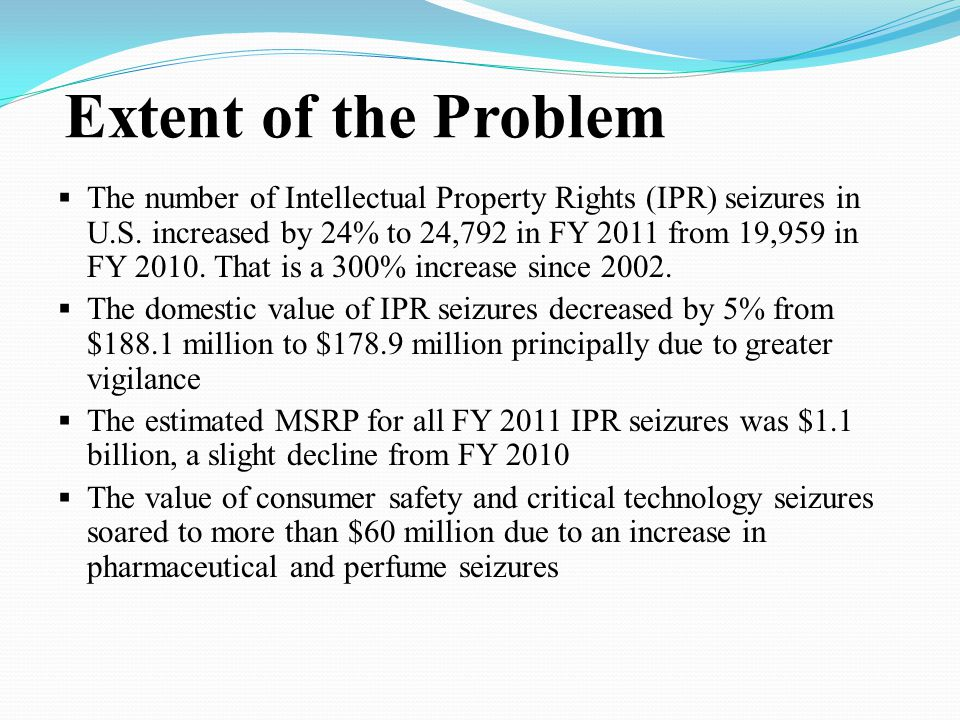 Extent of the Problem  The number of Intellectual Property Rights (IPR) seizures in U.S.