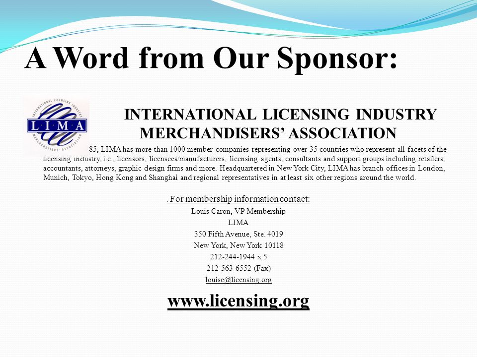 A Word from Our Sponsor: INTERNATIONAL LICENSING INDUSTRY MERCHANDISERS' ASSOCIATION Founded in 1985, LIMA has more than 1000 member companies representing over 35 countries who represent all facets of the licensing industry, i.e., licensors, licensees/manufacturers, licensing agents, consultants and support groups including retailers, accountants, attorneys, graphic design firms and more.