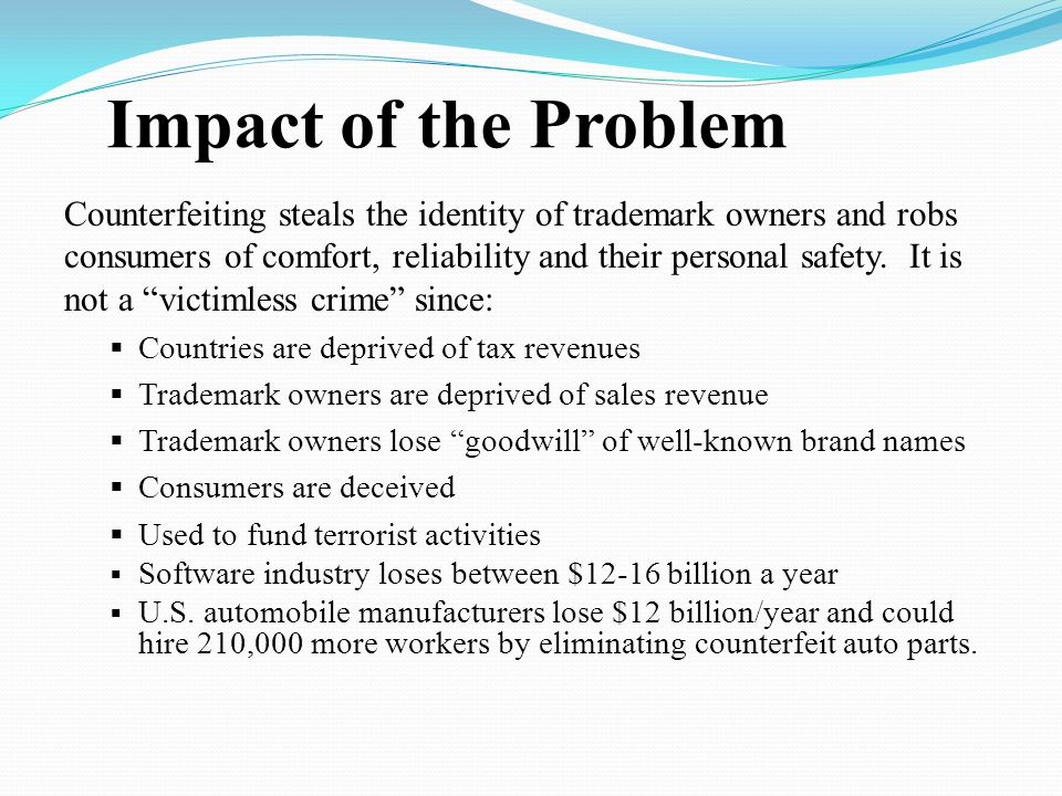 Impact of the Problem Counterfeiting steals the identity of trademark owners and robs consumers of comfort, reliability and their personal safety. It