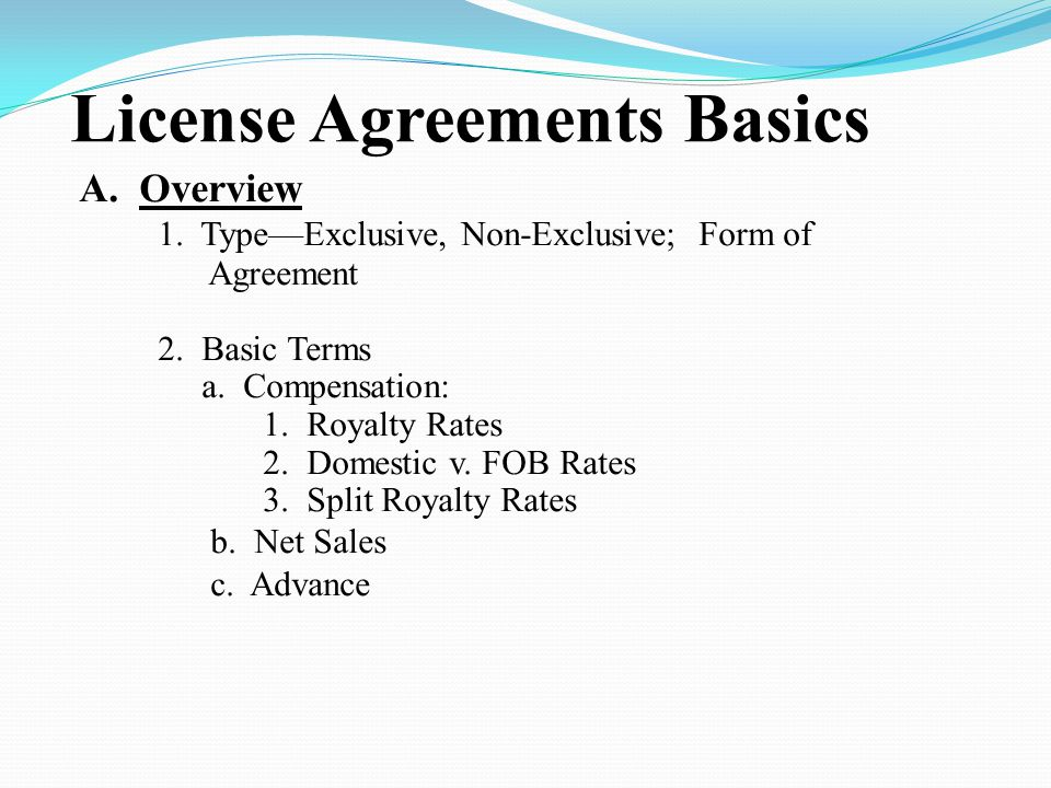 License Agreements Basics A.Overview 1. Type—Exclusive, Non-Exclusive; Form of Agreement 2.