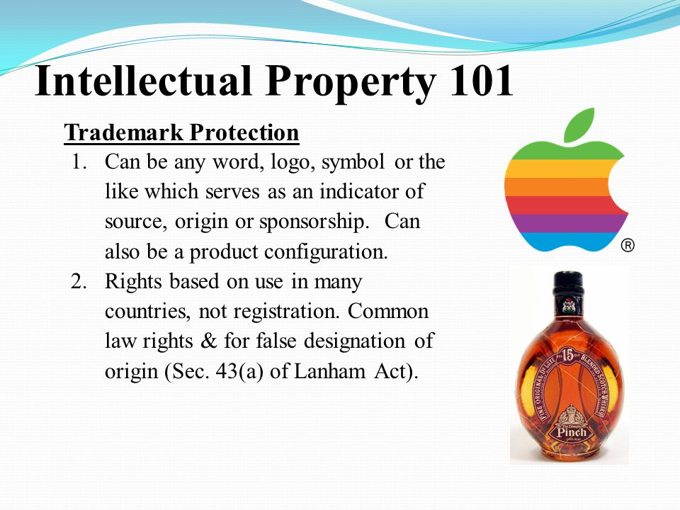 Intellectual Property 101 Trademark Protection 1.Can be any word, logo, symbol or the like which serves as an indicator of source, origin or sponsorship.