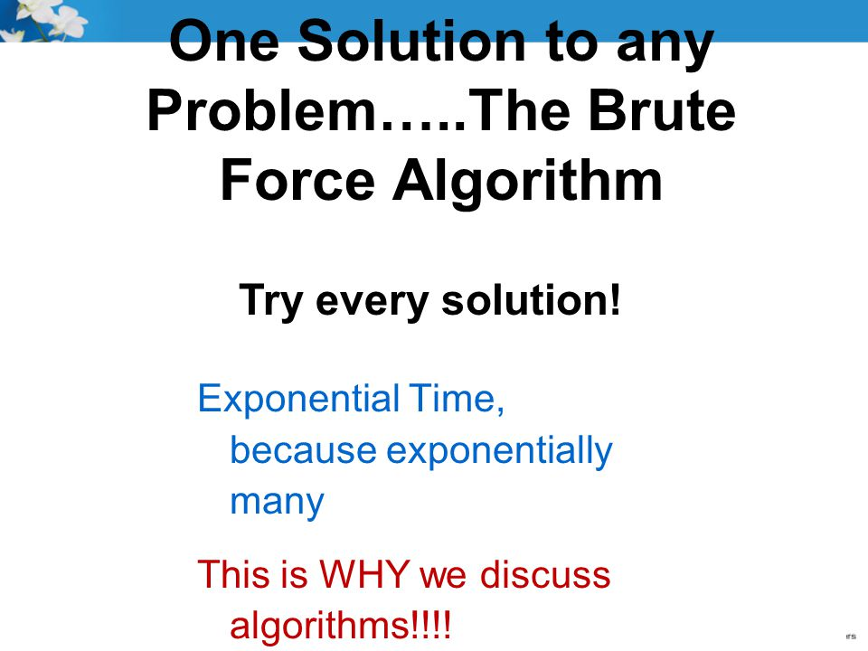 One Solution to any Problem…..The Brute Force Algorithm Exponential Time, because exponentially many This is WHY we discuss algorithms!!!! Try every s