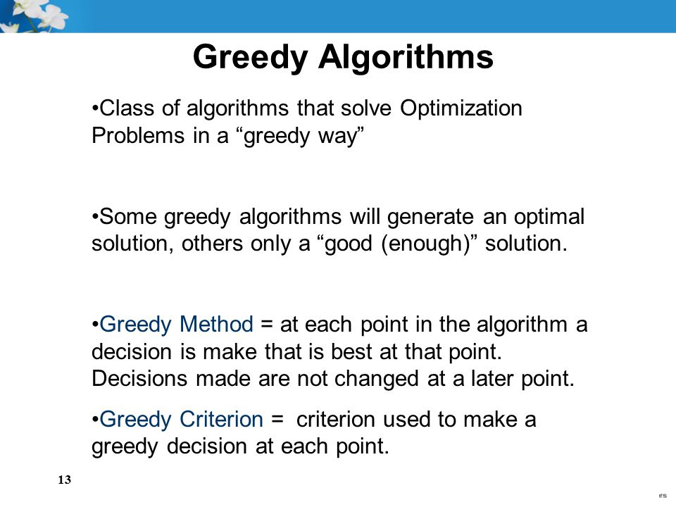"""13 Class of algorithms that solve Optimization Problems in a """"greedy way"""" Some greedy algorithms will generate an optimal solution, others only a """"goo"""
