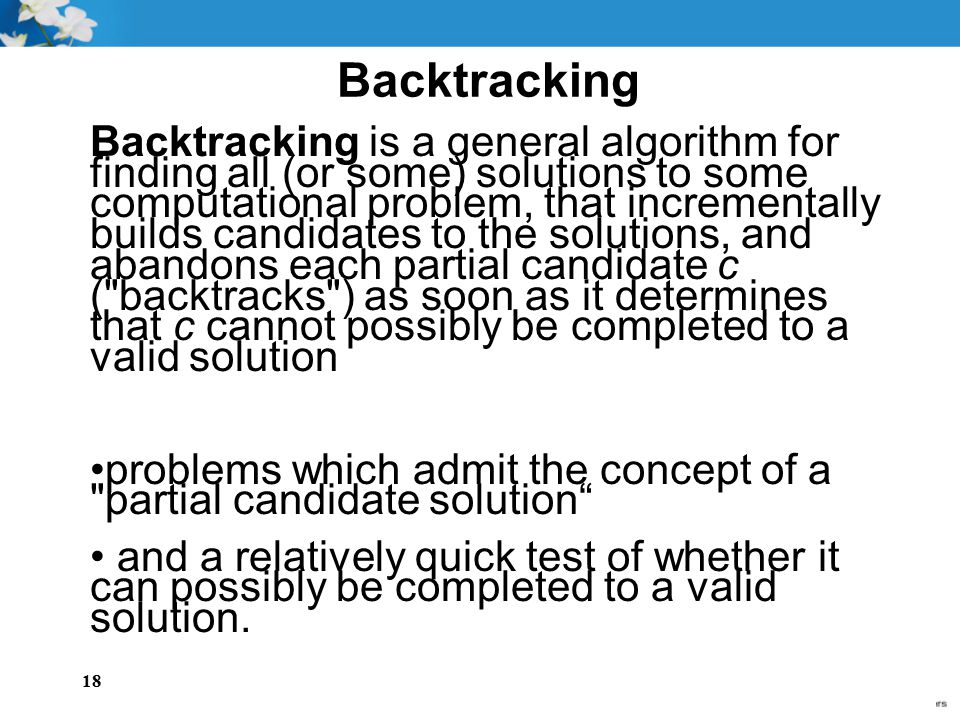 18 Backtracking Backtracking is a general algorithm for finding all (or some) solutions to some computational problem, that incrementally builds candi