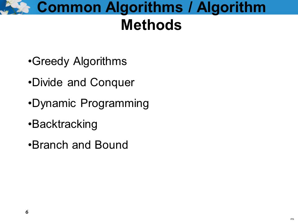6 Common Algorithms / Algorithm Methods Greedy Algorithms Divide and Conquer Dynamic Programming Backtracking Branch and Bound