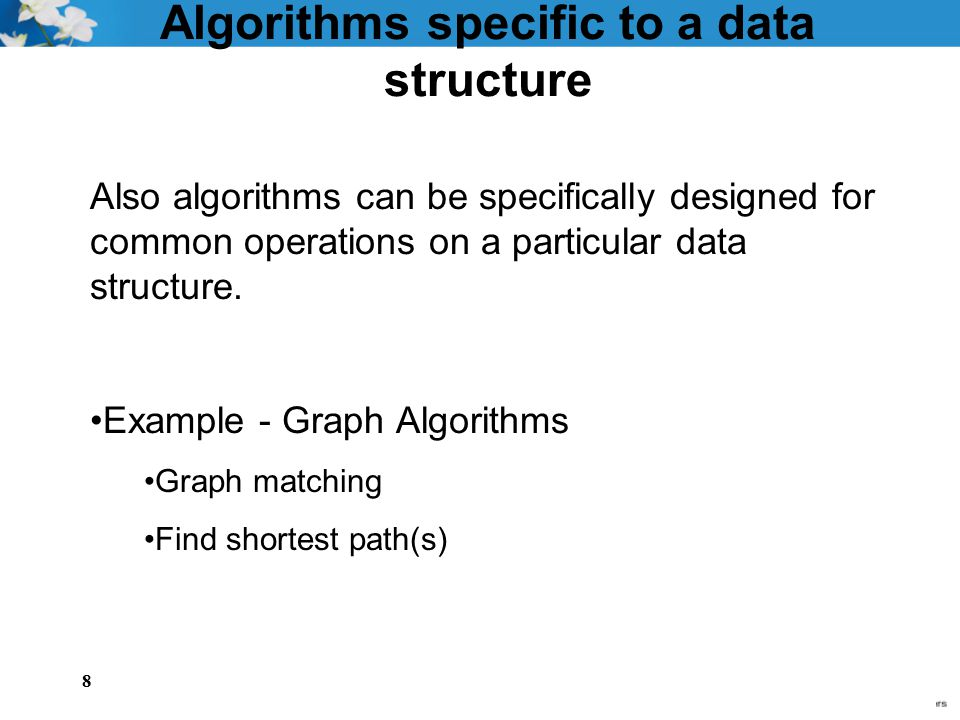 8 Algorithms specific to a data structure Also algorithms can be specifically designed for common operations on a particular data structure. Example -