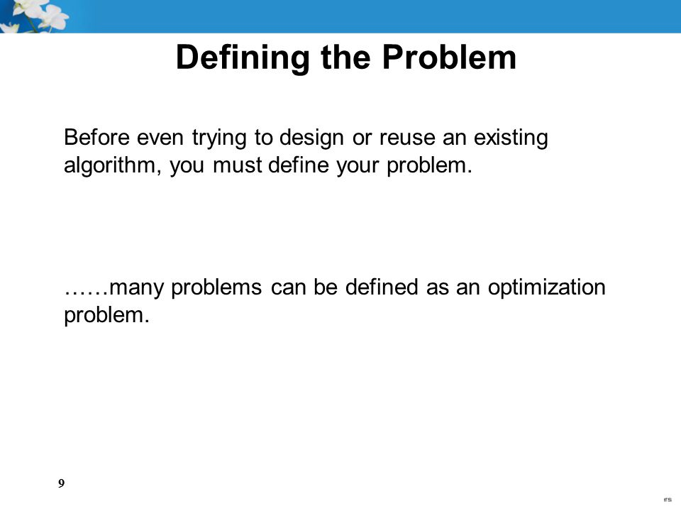 9 Defining the Problem Before even trying to design or reuse an existing algorithm, you must define your problem. ……many problems can be defined as an